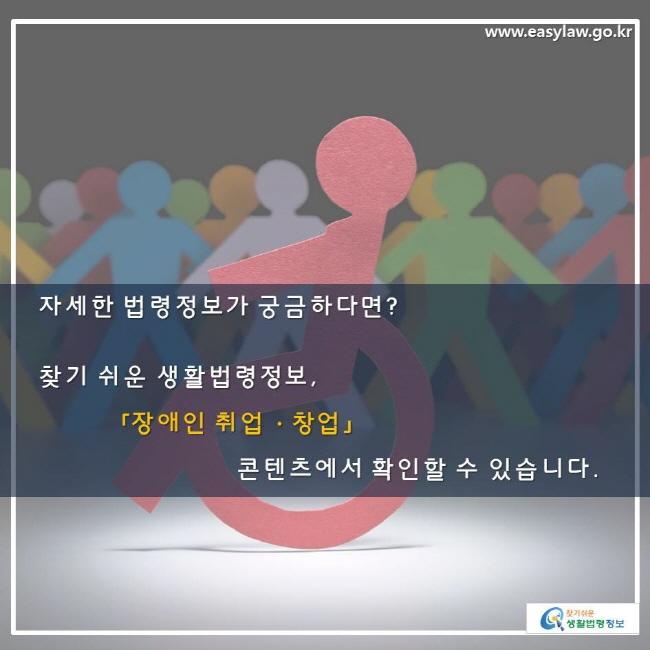 자세한 법령정보가 궁금하다면? 찾기 쉬운 생활법령정보 사이트 「장애인 취업·창업」 콘텐츠에서 확인할 수 있습니다.